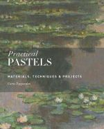 Practical Pastels : Materials, Techniques & Projects - Curtis Tappenden