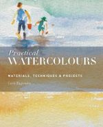 Practical Watercolours : Materials, Techniques & Projects - Curtis Tappenden
