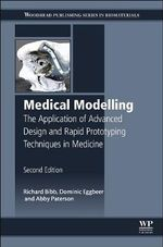 Medical Modelling : The Application of Advanced Design and Rapid Prototyping Techniques in Medicine - Richard Bibb