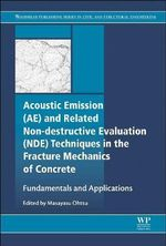 Acoustic Emission and Related Non-Destructive Evaluation Techniques in the Fracture Mechanics of Concrete : Fundamentals and Applications - Masayasu Ohtsu
