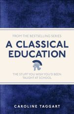 A Classical Education : The Stuff You Wish You'd Been Taught at School - Caroline Taggart
