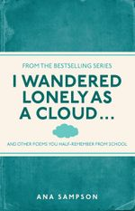 I Wandered Lonely as a Cloud... : And Other Poems You Half-Remember from School - Ana Sampson