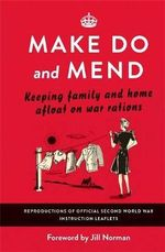 Make Do and Mend : Keeping Family and Home Afloat on War Rations