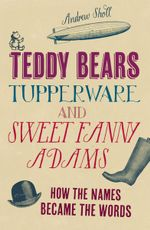 Teddy Bears, Tupperware and Sweet Fanny Adams : How the Names Became the Words - Andrew Sholl