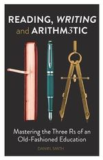 Reading, Writing and Arithmetic : Mastering the Three Rs of an Old-Fashioned Education - Daniel Smith