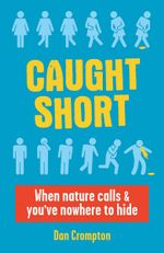 Caught Short : When Nature Calls and You've Nowhere to Hide - Dan Crompton