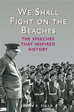 We Shall Fight on the Beaches : The Speeches That Inspired History - Jacob F. Field