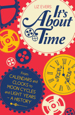 It's About Time : From Calendars and Clocks to Moon Cycles and Light Years - A History - Liz Evers