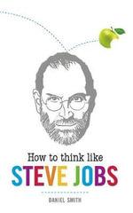 How to Think Like Steve Jobs - Daniel Smith