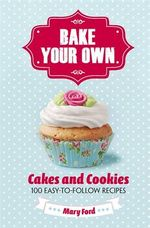 Bake Your Own : Cakes and Cookies - Mary Ford