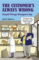 The Customer's Always Wrong : Stupid Things Shoppers Say - Geoff Tibballs