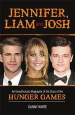Jennifer, Liam and Josh : An Unauthorized Biography of the Stars of The Hunger Games - Danny White