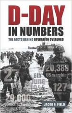D-Day in Numbers : The Facts Behind Operation Overlord - Jacob F. Field