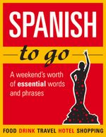 Spanish to Go : A Weekend's Worth of Essential Words and Phrases