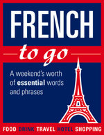 French to Go : A Weekend's Worth of Essential Words and Phrases