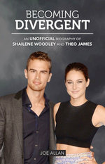 Becoming Divergent : An Unofficial Biography of Shailene Woodley and Theo James - Joe Allan