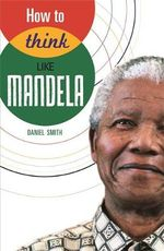 How to Think Like Mandela - Daniel Smith