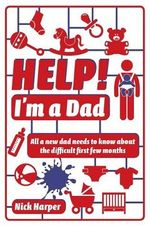 Help! I'm a Dad : All a new dad needs to know about the difficult first few months - Nick Harper