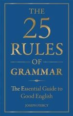 The 25 Rules of Grammar : The Essential Guide to Good English - Joseph Piercy