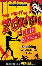 You Might be a Zombie and Other Bad News : Shocking but Utterly True Facts! - The editors Of Cracked
