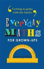 Everyday Maths for Grown-Ups : Getting to Grips with the Basics - Kjartan Poskitt