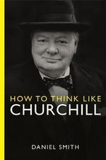 How to Think Like Churchill - Daniel Smith