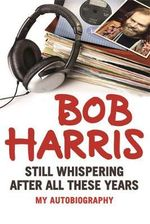 The Still Whispering After All These Years : My Autobiography - Bob Harris