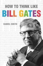 How to Think Like Bill Gates - Daniel Smith