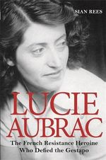 Lucie Aubrac : The French Resistance Heroine Who Defied the Gestapo - Sian Rees