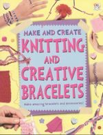 Knitting and Creative Bracelets : Make and Create - Make amazing bracelets and accessories