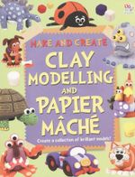 Clay Modelling and Papier Mache : Make and Create - Create a collection of brilliant models