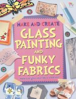 Glass Painting and Funky Fabrics : Make and Create - Make cool glass and fabric creations!