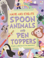 Spoon Animals and Pen Toppers : Make and Create - Create a collection of fun characters!