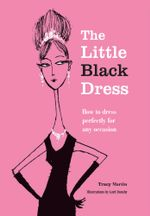 The Little Black Dress : How to Dress Perfectly for Any Occasion - Tracy Martin