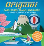 Origami Cars, Boats, Trains and More : 35 Planes, Trains, Automobiles, and Much More to Fold in an Instant - Mari Ono