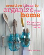 Creative Ideas to Organize Your Home : 50 step-by-step projects to bring order into your life - Linda Peterson