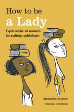 How to be a Lady : Expert advice on manners for aspiring sophisticates - Alexandra Parsons