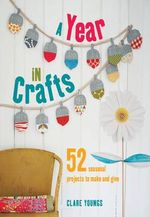 A Year in Crafts : 52 Seasonal Projects to Make and Give - Clare Youngs