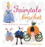 Fairytale Crochet : Over 35 magical mini makes - Louise Tyler