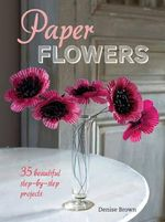 Paper Flowers : 35 Beautiful Step-by-step Projects - Denise Brown