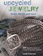 Upcycled Jewelry, Bags, Belts, and more : 35 Beautiful Projects Made from Recycled Materials - Linda Peterson