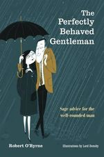 The Perfectly Behaved Gentleman : Sage Advice for the Well-rounded Man - Robert O'Byrne