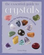 The Essential Guide to Crystals : Tap into the healing power of crystals - Golnaz Alibagi
