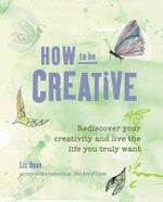 How to be Creative : Rediscover Your Inner Creativity and Live the Life You Truly Want - Liz Dean