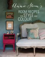 Annie Sloan's Room Recipes for Style and Colour : Find the Right Interiors Recipe for Your Ideal Home with Annie Sloan - Annie Sloan