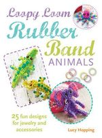 Loopy Loom Rubber Band Animals : 25 Fun Designs for Jewelry and Accessories - Lucy Hopping