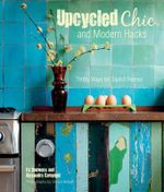 Upcycled Chic and Modern Hacks : Thrifty Ways for Stylish Homes - Liz Bauwens