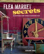 Flea Market Secrets : An Indispensable Guide to Where to Go and What to Buy - Geraldine James