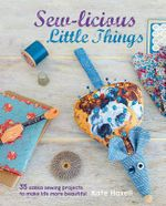 Sew-Licious Little Things : 35 Zakka Sewing Projects to Make Life More Beautiful - Kate Haxell