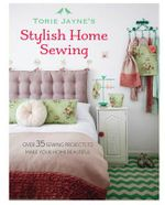 Torie Jayne's Stylish Home Sewing : Over 35 Sewing Projects to Make Your Home Beautiful - Torie Jayne